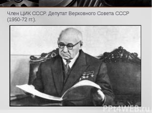 Член ЦИК СССР. Депутат Верховного Совета СССР (1950-72 гг.). Член ЦИК СССР. Депу