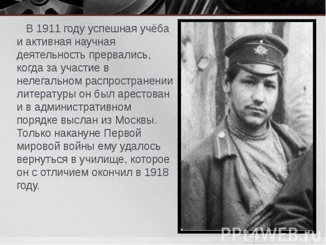 В 1911 году успешная учёба и активная научная деятельность прервались, когда за участие в нелегальном распространении литературы он был арестован и в административном порядке выслан из Москвы. Только накануне Первой мировой войны ему удалось вернуть…