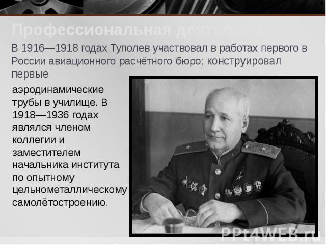 Профессиональная деятельность Профессиональная деятельность В 1916—1918 годах Туполев участвовал в работах первого в России авиационного расчётного бюро; конструировал первые