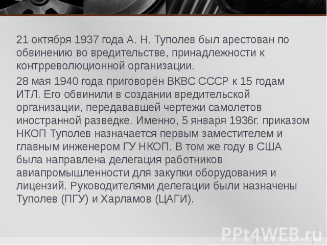 21 октября 1937 года А. Н. Туполев был арестован по обвинению во вредительстве, принадлежности к контрреволюционной организации. 28 мая 1940 года приговорён ВКВС СССР к 15 годам ИТЛ. Его обвинили в создании вредительской организации, передававшей че…