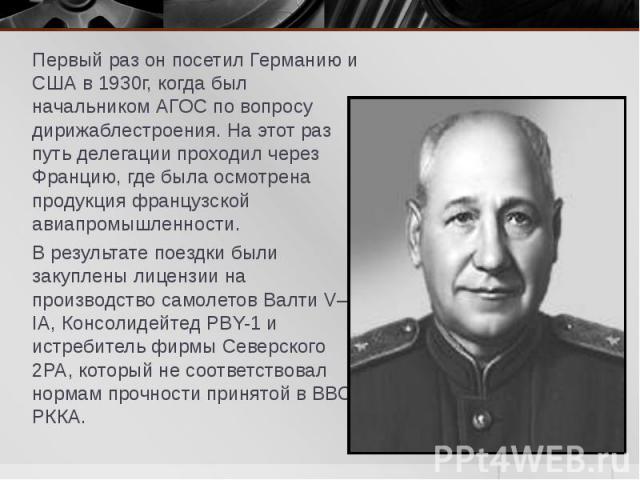 Первый раз он посетил Германию и США в 1930г, когда был начальником АГОС по вопросу дирижаблестроения. На этот раз путь делегации проходил через Францию, где была осмотрена продукция французской авиапромышленности. Первый раз он посетил Германию и С…