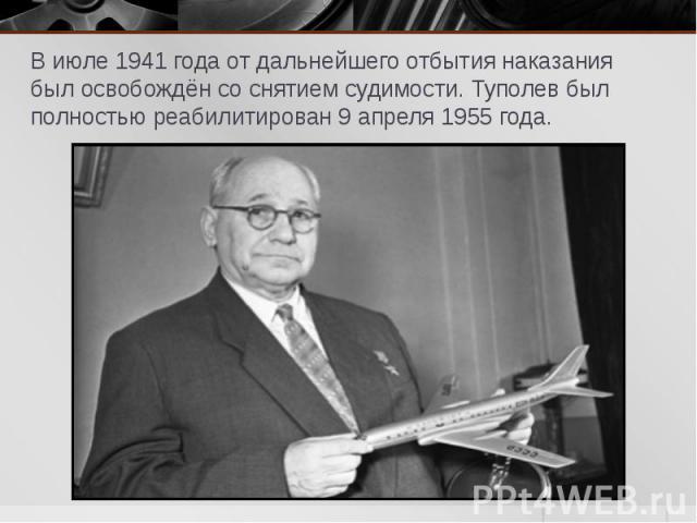 В июле 1941 года от дальнейшего отбытия наказания был освобождён со снятием судимости. Туполев был полностью реабилитирован 9 апреля 1955 года. В июле 1941 года от дальнейшего отбытия наказания был освобождён со снятием судимости. Туполев был полнос…