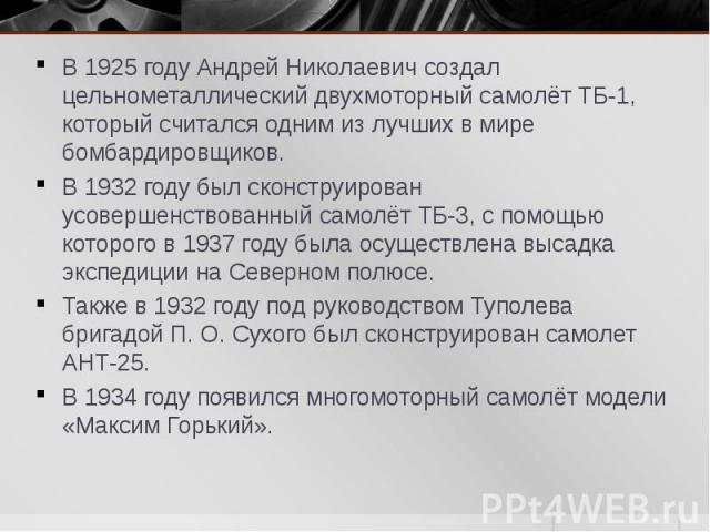 В 1925 году Андрей Николаевич создал цельнометаллический двухмоторный самолёт ТБ-1, который считался одним из лучших в мире бомбардировщиков. В 1925 году Андрей Николаевич создал цельнометаллический двухмоторный самолёт ТБ-1, который считался одним …