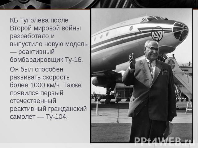 КБ Туполева после Второй мировой войны разработало и выпустило новую модель — реактивный бомбардировщик Ту-16. КБ Туполева после Второй мировой войны разработало и выпустило новую модель — реактивный бомбардировщик Ту-16. Он был способен развивать с…