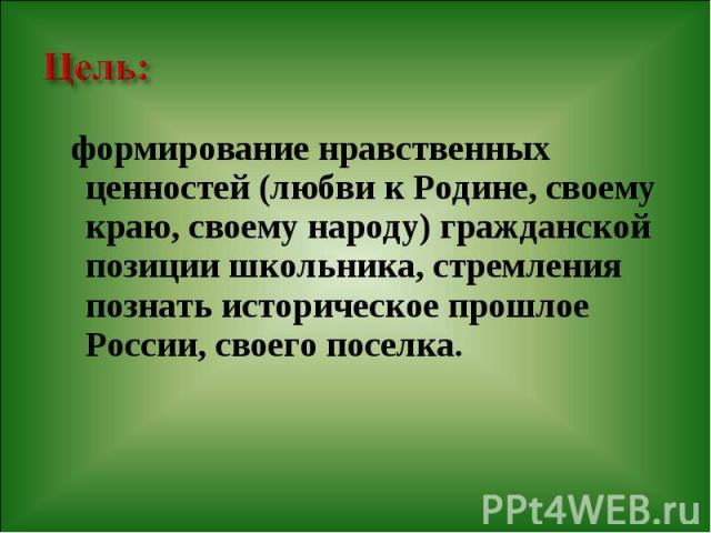 формирование нравственных ценностей (любви к Родине, своему краю, своему народу) гражданской позиции школьника, стремления познать историческое прошлое России, своего поселка. формирование нравственных ценностей (любви к Родине, своему краю, своему …