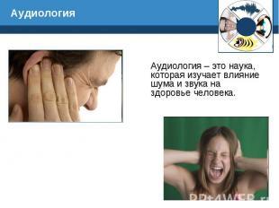 Аудиология – это наука, которая изучает влияние шума и звука на здоровье человек