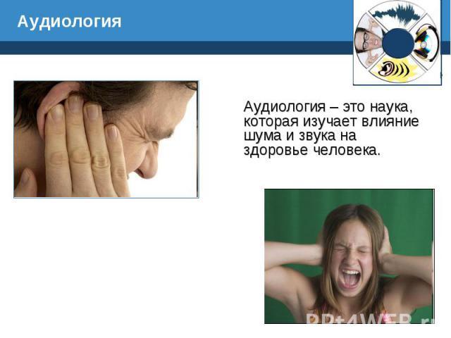 Аудиология – это наука, которая изучает влияние шума и звука на здоровье человека. Аудиология – это наука, которая изучает влияние шума и звука на здоровье человека.