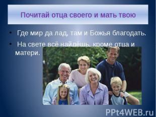 Почитай отца своего и мать твою Где мир да лад, там и Божья благодать. На свете