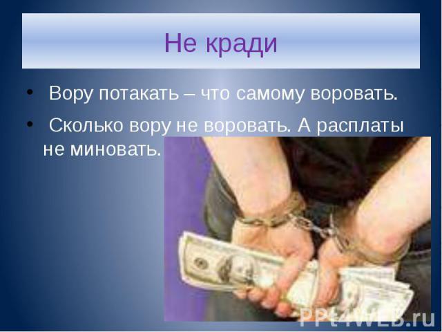 Не кради Вору потакать – что самому воровать. Сколько вору не воровать. А расплаты не миновать.
