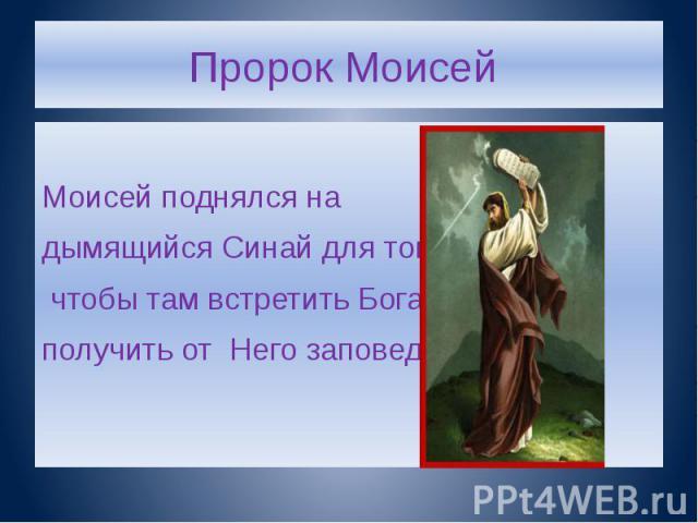 Пророк Моисей Моисей поднялся на дымящийся Синай для того, чтобы там встретить Бога и получить от Него заповеди.