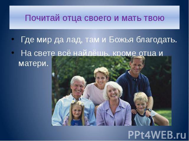 Почитай отца своего и мать твою Где мир да лад, там и Божья благодать. На свете всё найдёшь, кроме отца и матери.