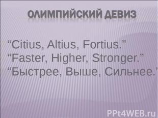 """""""Citius, Altius, Fortius."""" """"Citius, Altius, Fortius."""" """"Faster, Higher, Stronger."""