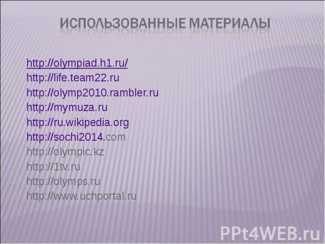 http://olympiad.h1.ru/ http://olympiad.h1.ru/ http://life.team22.ru http://olymp2010.rambler.ru http://mymuza.ru http://ru.wikipedia.org http://sochi2014.com http://olympic.kz http://1tv.ru http://olymps.ru http://www.uchportal.ru