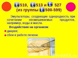 510, 513 и 527 (из группы 500-599) Эмульгаторы, создающие однородность при сочет