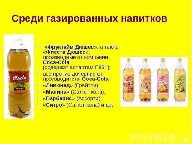 Среди газированных напитков «Фруктайм Дюшес», а также «Фиеста Дюшес», производные от компании Coca-Cola (содержат аспартам Е951); все прочие дочерние от производителя Coca-Cola; «Лимонад» (Грейтли); «Малина» (Салют-кола); «Барбарис» (Ассорти); «Ситр…