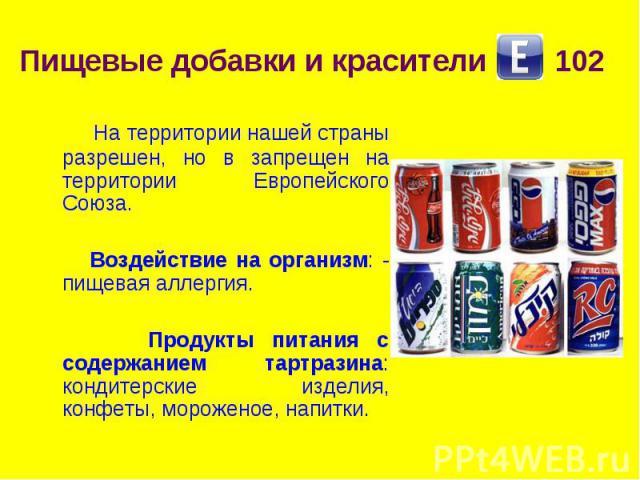 Пищевые добавки и красители 102 На территории нашей страны разрешен, но в запрещен на территории Европейского Союза. Воздействие на организм: - пищевая аллергия. Продукты питания с содержанием тартразина: кондитерские изделия, конфеты, мороженое, напитки.