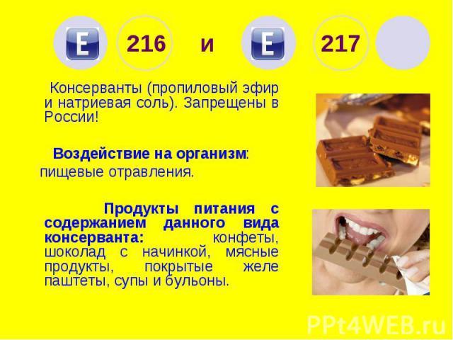 216 и 217 Консерванты (пропиловый эфир и натриевая соль). Запрещены в России! Воздействие на организм: пищевые отравления. Продукты питания с содержанием данного вида консерванта: конфеты, шоколад с начинкой, мясные продукты, покрытые желе паштеты, …