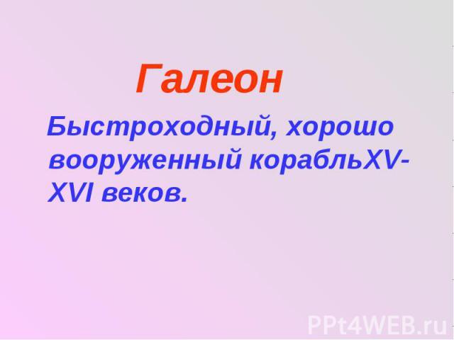 Галеон Галеон Быстроходный, хорошо вооруженный корабльXV- XVΙ веков.