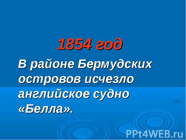 1854 год 1854 год В районе Бермудских островов исчезло английское судно «Белла».