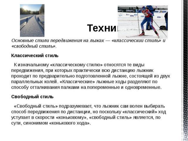 Техника Техника Основные стили передвижения на лыжах — «классический стиль» и «свободный стиль». Классический стиль К изначальному «классическому стилю» относятся те виды передвижения, при которых практически всю дистанцию лыжник проходит по предвар…