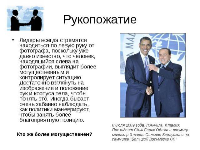 Рукопожатие Лидеры всегда стремятся находиться по левую руку от фотографа, поскольку уже давно известно, что человек, находящийся слева на фотографии, выглядит более могущественным и контролирует ситуацию. Достаточно взглянуть на изображение и полож…