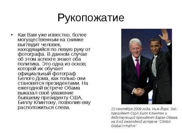 Рукопожатие Как Вам уже известно, более могущественным на снимке выглядит человек, находящийся по левую руку от фотографа. В данном случае об этом аспекте знают оба политика. Это одна из основ, которой их обучает официальный фотограф Белого Дома, ка…