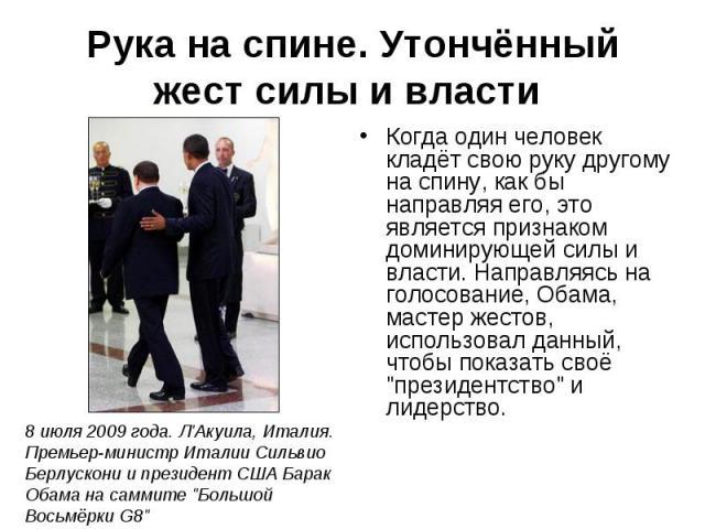 Рука на спине. Утончённый жест силы и власти Когда один человек кладёт свою руку другому на спину, как бы направляя его, это является признаком доминирующей силы и власти. Направляясь на голосование, Обама, мастер жестов, использовал данный, чтобы п…