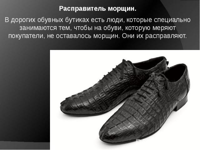 Расправитель морщин. В дорогих обувных бутиках есть люди, которые специально занимаются тем, чтобы на обуви, которую меряют покупатели, не оставалось морщин. Они их расправляют.