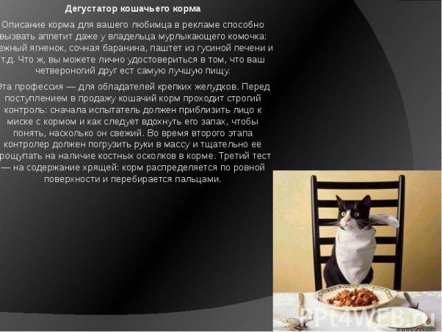 Дегустатор кошачьего корма Описание корма для вашего любимца в рекламе способно вызвать аппетит даже у владельца мурлыкающего комочка: нежный ягненок, сочная баранина, паштет из гусиной печени и т.д. Что ж, вы можете лично удостовериться в том, что …