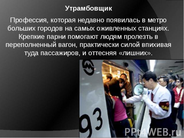 Утрамбовщик Профессия, которая недавно появилась в метро больших городов на самых оживленных станциях. Крепкие парни помогают людям пролезть в переполненный вагон, практически силой впихивая туда пассажиров, и оттесняя «лишних».