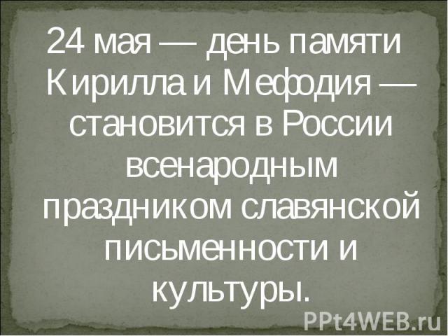 24 мая — день памяти Кирилла и Мефодия — становится в России всенародным праздником славянской письменности и культуры. 24 мая — день памяти Кирилла и Мефодия — становится в России всенародным праздником славянской письменности и культуры.