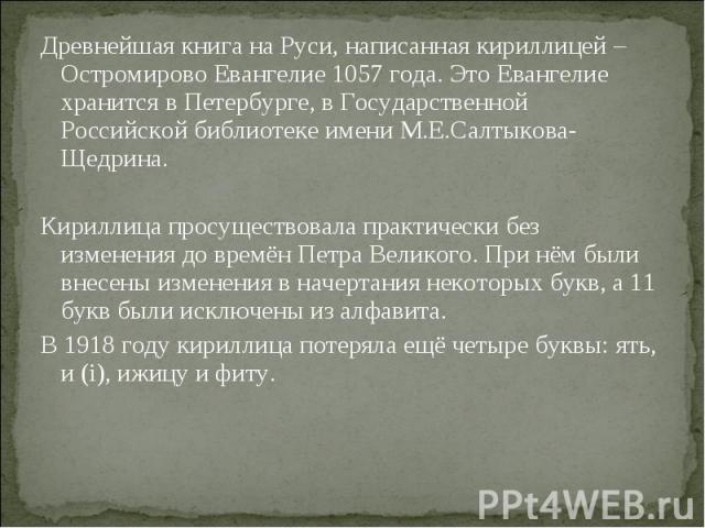 Древнейшая книга на Руси, написанная кириллицей – Остромирово Евангелие 1057 года. Это Евангелие хранится в Петербурге, в Государственной Российской библиотеке имени М.Е.Салтыкова-Щедрина. Древнейшая книга на Руси, написанная кириллицей – Остромиров…