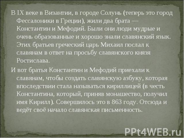 В IX веке в Византии, в городе Солунь (теперь это город Фессалоники в Греции), жили два брата — Константин и Мефодий. Были они люди мудрые и очень образованные и хорошо знали славянский язык. Этих братьев греческий царь Михаил послал к славянам в от…