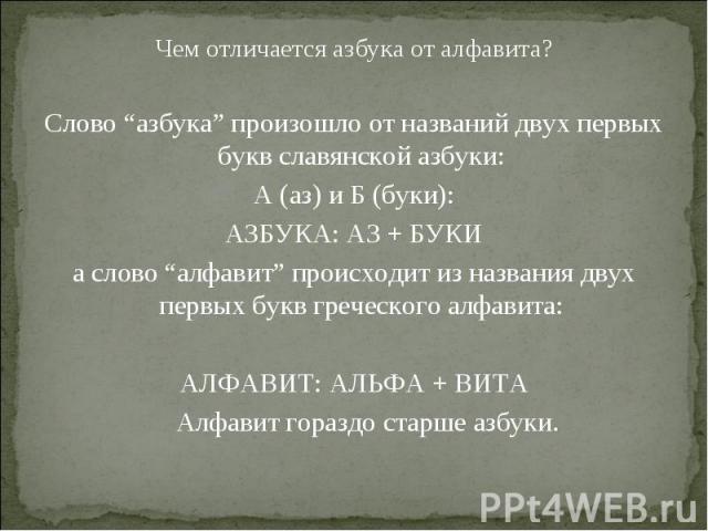 """Чем отличается азбука от алфавита? Чем отличается азбука от алфавита? Слово """"азбука"""" произошло от названий двух первых букв славянской азбуки: А (аз) и Б (буки): АЗБУКА: АЗ + БУКИ а слово """"алфавит"""" происходит из названия двух первых букв греческого …"""