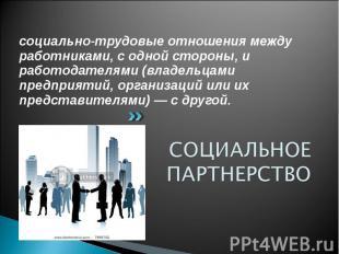 социально-трудовые отношения между работниками, с одной стороны, и работодателям