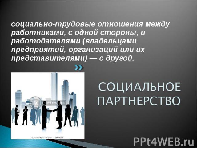 социально-трудовые отношения между работниками, с одной стороны, и работодателями (владельцами предприятий, организаций или их представителями)— с другой. социально-трудовые отношения между работниками, с одной стороны, и работодателями (владе…