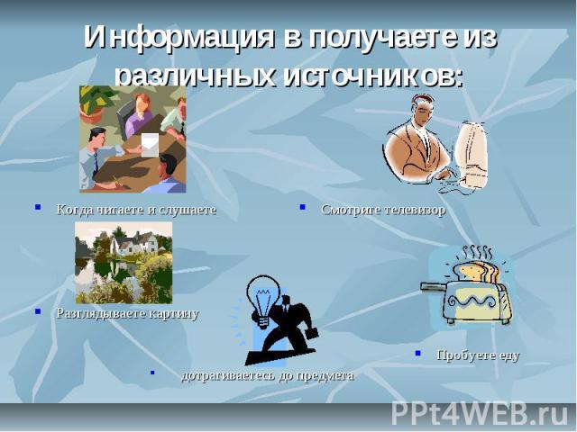 Информация в получаете из различных источников: Когда читаете и слушаете Разглядываете картину дотрагиваетесь до предмета