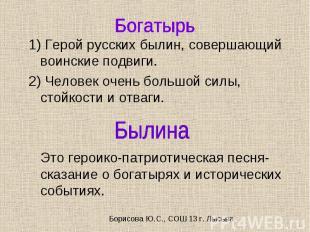 1) Герой русских былин, совершающий воинские подвиги. 2) Человек очень большой с