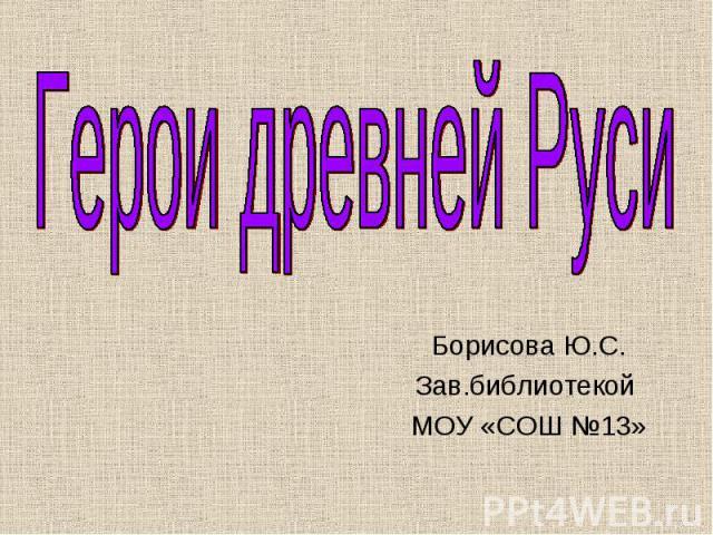 Борисова Ю.С. Зав.библиотекой МОУ «СОШ №13»