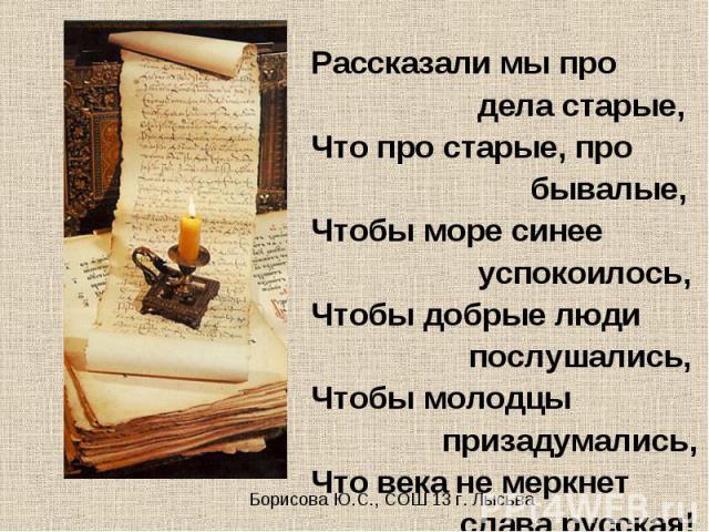 Рассказали мы про Рассказали мы про дела старые, Что про старые, про бывалые, Чтобы море синее успокоилось, Чтобы добрые люди послушались, Чтобы молодцы призадумались, Что века не меркнет слава русская!