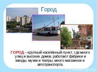 ГОРОД – крупный населённый пункт, где много улиц и высоких домов, работают фабри
