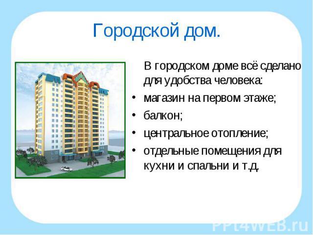 В городском доме всё сделано для удобства человека: В городском доме всё сделано для удобства человека: магазин на первом этаже; балкон; центральное отопление; отдельные помещения для кухни и спальни и т.д.