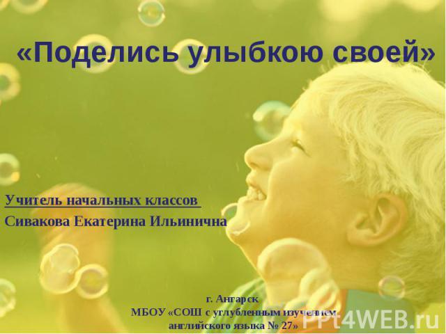 «Поделись улыбкою своей» Учитель начальных классов Сивакова Екатерина Ильинична