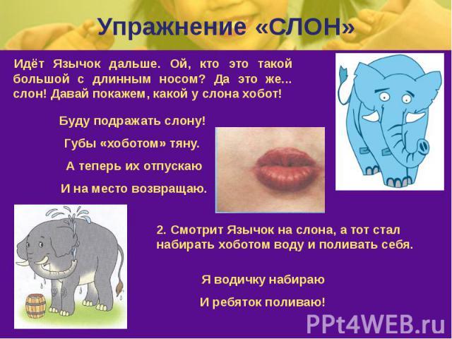 Упражнение «СЛОН» Идёт Язычок дальше. Ой, кто это такой большой с длинным носом? Да это же... слон! Давай покажем, какой у слона хобот!