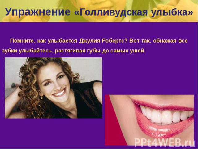 Упражнение «Голливудская улыбка» Помните, как улыбается Джулия Робертс? Вот так, обнажая все зубки улыбайтесь, растягивая губы до самых ушей.