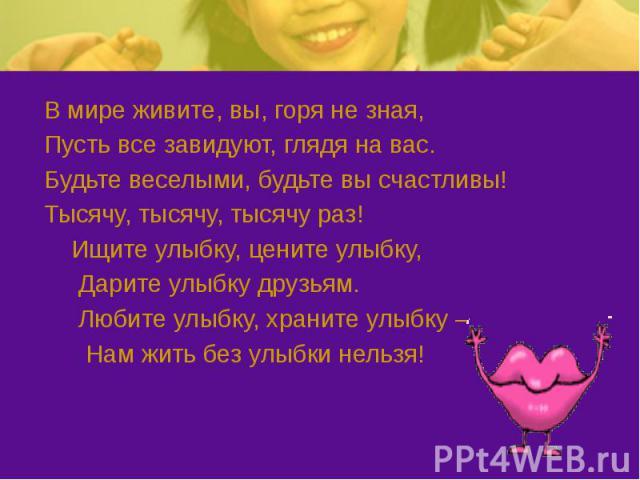 В мире живите, вы, горя не зная, В мире живите, вы, горя не зная, Пусть все завидуют, глядя на вас. Будьте веселыми, будьте вы счастливы! Тысячу, тысячу, тысячу раз! Ищите улыбку, цените улыбку, Дарите улыбку друзьям. Любите улыбку, храните улыбку –…