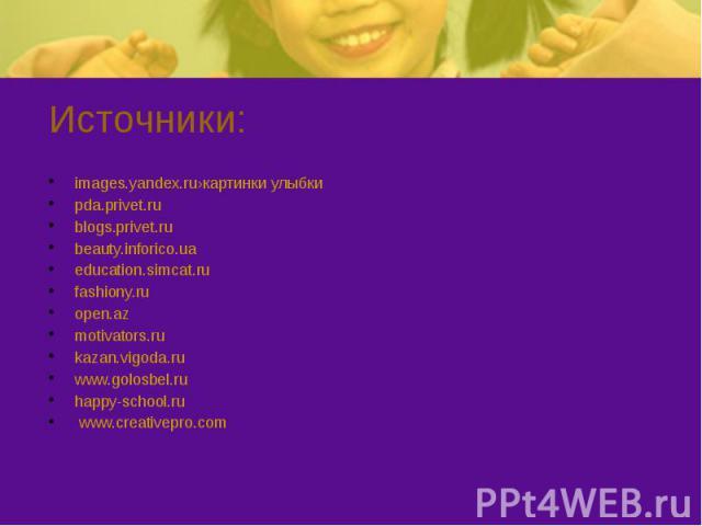 Источники: images.yandex.ru›картинки улыбки pda.privet.ru blogs.privet.ru beauty.inforico.ua education.simcat.ru fashiony.ru open.az motivators.ru kazan.vigoda.ru www.golosbel.ru happy-school.ru www.creativepro.com