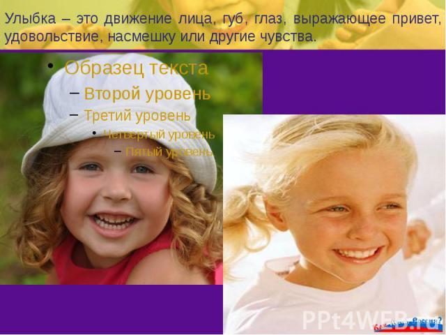 Улыбка – это движение лица, губ, глаз, выражающее привет, удовольствие, насмешку или другие чувства.