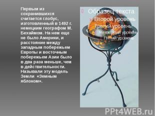 Первым из сохранившихся считается глобус, изготовленный в 1492 г. немецким геогр