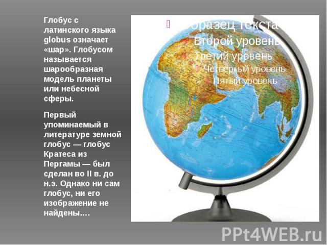 Глобус с латинского языка globus означает «шар». Глобусом называется шарообразная модель планеты или небесной сферы. Первый упоминаемый в литературе земной глобус — глобус Кратеса из Пергамы — был сделан во II в. до н.э. Однако ни сам глобус, ни его…